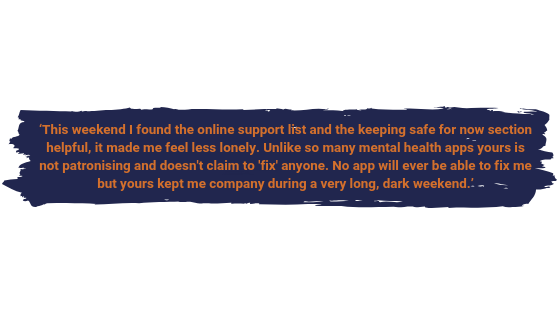 This weekend I found the online support list and the keeping safe for now section helpful, it made me feel less lonely. Unlike so many mental health apps yours is not patronising and doesn't claim to 'fix' anyone. No app will ever be able to fix me but yours kept me company through a very long, dark weekend.
