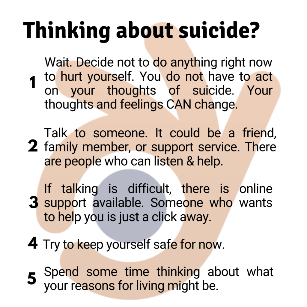 Are you thinking about suicide? Here are 5 suggestions to consider: 1. Wait. Decide not to do anything right now to hurt yourself. You do not have to act on your thoughts of suicide. Suicidal behaviour is an attempt to solve what feels like an overwhelming set of problems. When we are struggling to cope, our mind closes down on creativity and our problem-solving skills become much more limited. Your thoughts and feelings CAN change.  2. Talk to someone; it could be a friend or family member, or a support service of some kind. There are people who want to listen and who can help you. 3. If talking is difficult, there is online support here. Someone who wants to help you is just a click away. 4. Try to keep yourself safe for now. 5.  Spend some time thinking about what your reasons for living might be.