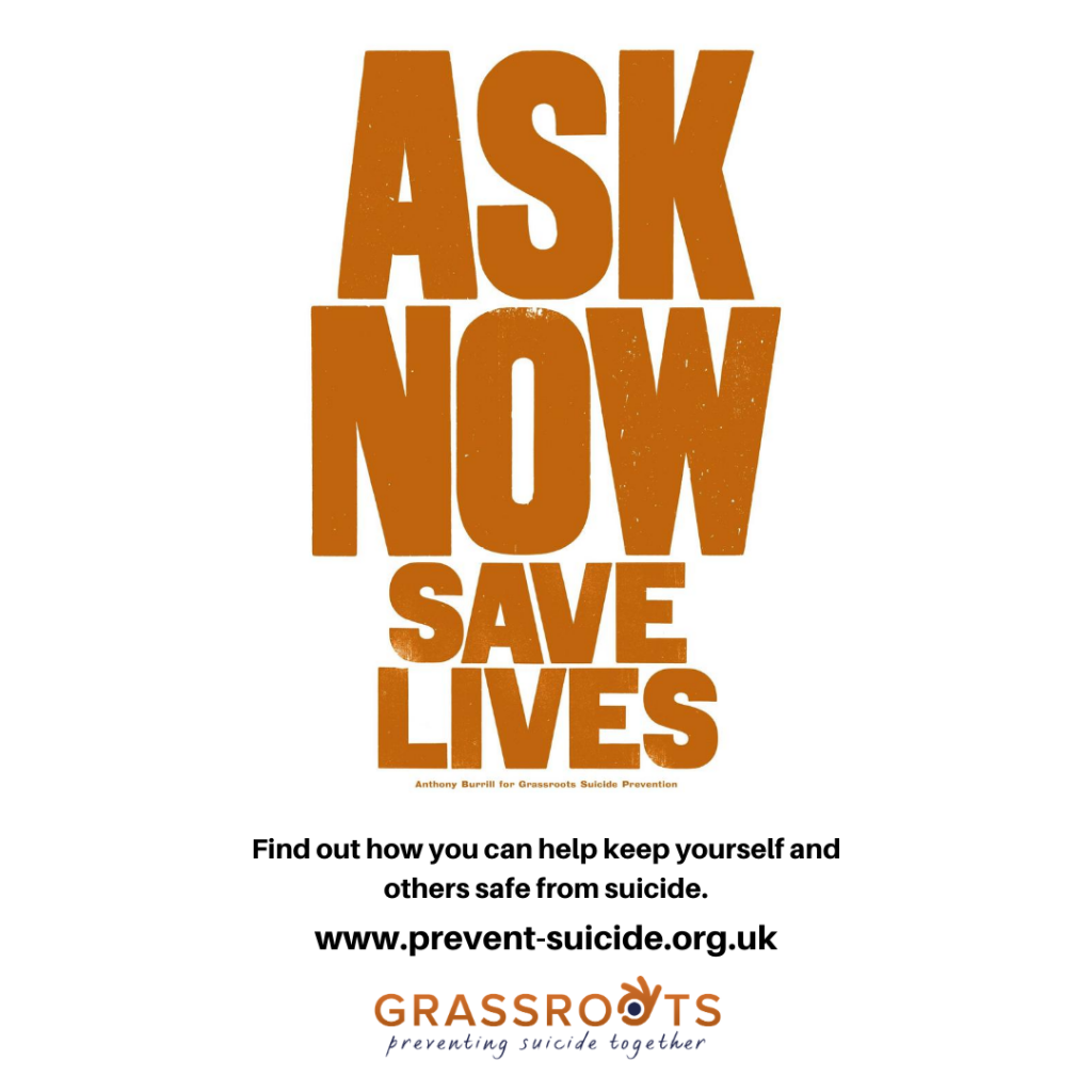 Ask Now Save Lives. Find out how you can help keep yourself and others safe from suicide. www.prevent-suicide.org.uk. Grassroots - preventing suicide together.