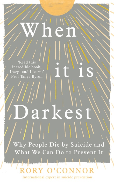 Book cover: When it is Darkest: Why People Die by Suicide and What We Can Do to Prevent It. Rory O'Connor - International expert in suicide prevention.
